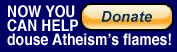 Please donate to help douse Atheism's flames!